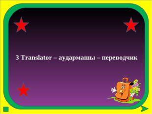 3 Translator – аудармашы – переводчик