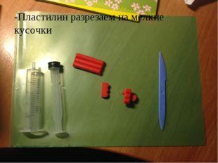 -Пластилин разрезаем на мелкие кусочки