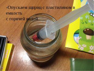 -Опускаем щприц с пластилином в емкость с горячей водой