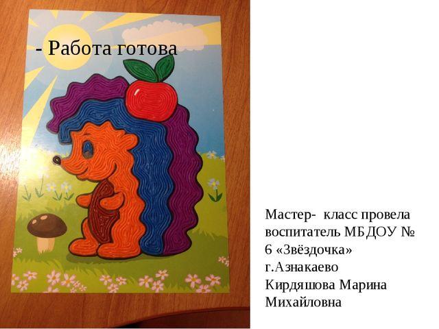 - Работа готова Мастер- класс провела воспитатель МБДОУ № 6 «Звёздочка» г.Аз...