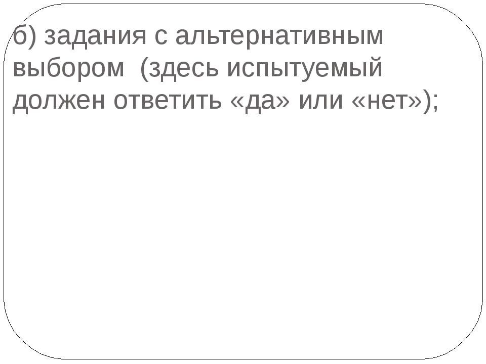 б) задания с альтернативным выбором (здесь испытуемый должен ответить «да» ил...