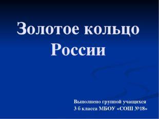 Золотое кольцо России Выполнено группой учащихся 3 б класса МБОУ «СОШ №18»