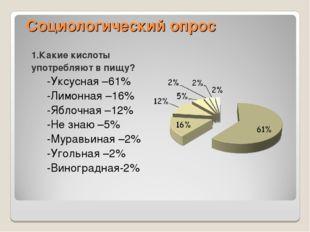 Социологический опрос 1.Какие кислоты употребляют в пищу? -Уксусная –61% -Лим