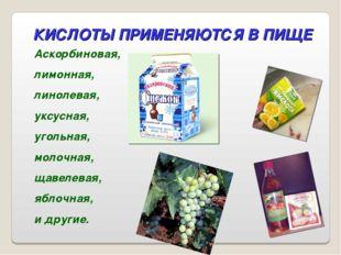 КИСЛОТЫ ПРИМЕНЯЮТСЯ В ПИЩЕ Аскорбиновая, лимонная, линолевая, уксусная, уголь