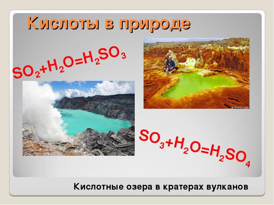 Кислоты в природе Кислотные озера в кратерах вулканов SO2+H2O=H2SO3 SO3+H2O=H...