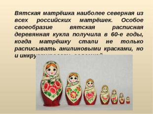 Вятская матрёшка наиболее северная из всех российских матрёшек. Особое своео