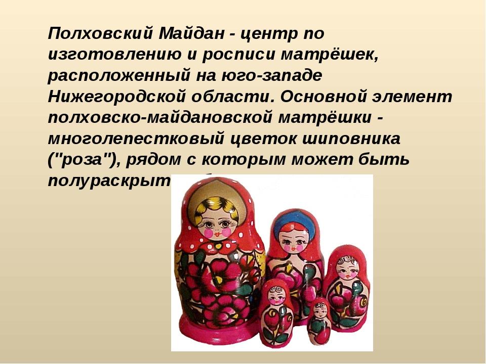 Полховский Майдан - центр по изготовлению и росписи матрёшек, расположенный...