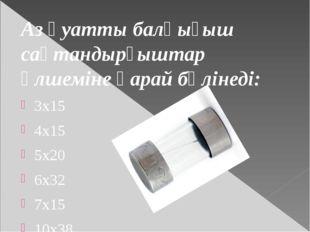 Аз қуатты балқығыш сақтандырғыштар өлшеміне қарай бөлінеді: 3х15 4х15 5x20 6x