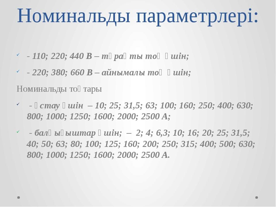 Номинальды параметрлері: - 110; 220; 440 В – тұрақты тоқ үшін; - 220; 380; 66...