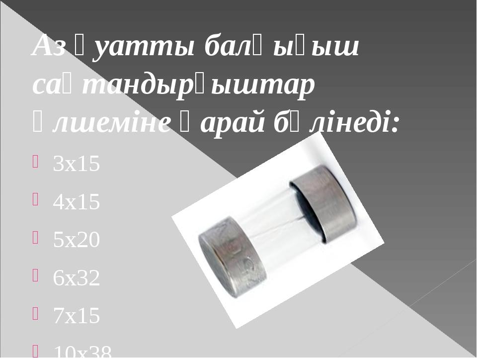 Аз қуатты балқығыш сақтандырғыштар өлшеміне қарай бөлінеді: 3х15 4х15 5x20 6x...
