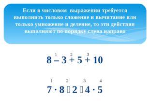 8 – 3 + 5 + 10 7 ∙ 8 ∶ 2 ∶ 4 ∙ 5 Если в числовом выражении требуется выполнит