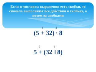 (5 + 32) ∙ 8 5 + (32 ∶ 8) Если в числовом выражении есть скобки, то сначала в