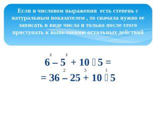 6 – 5 + 10 ∶ 5 = = 36 – 25 + 10 ∶ 5 Если в числовом выражении есть степень с