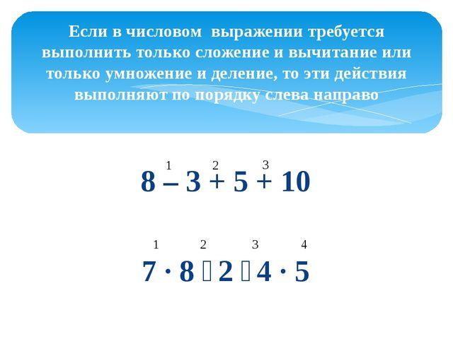 8 – 3 + 5 + 10 7 ∙ 8 ∶ 2 ∶ 4 ∙ 5 Если в числовом выражении требуется выполнит...
