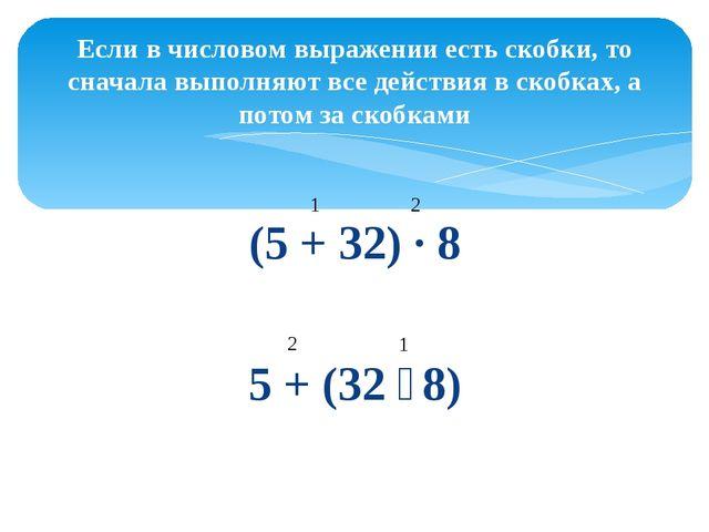 (5 + 32) ∙ 8 5 + (32 ∶ 8) Если в числовом выражении есть скобки, то сначала в...