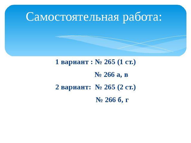 1 вариант : № 265 (1 ст.) № 266 а, в 2 вариант: № 265 (2 ст.) № 266 б, г Само...