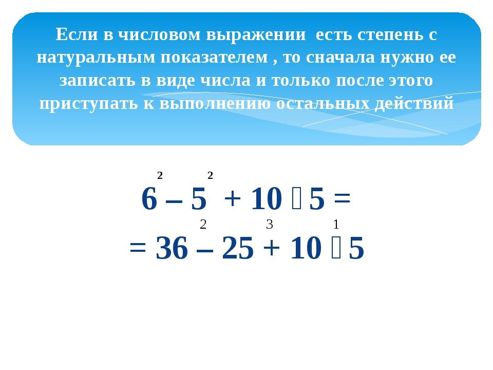 6 – 5 + 10 ∶ 5 = = 36 – 25 + 10 ∶ 5 Если в числовом выражении есть степень с...