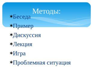 Беседа Пример Дискуссия Лекция Игра Проблемная ситуация Методы: