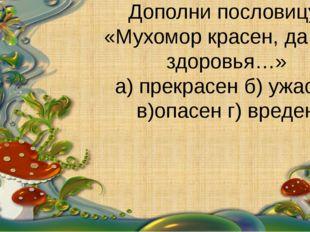 Дополни пословицу: «Мухомор красен, да для здоровья…» а) прекрасен б) ужасен