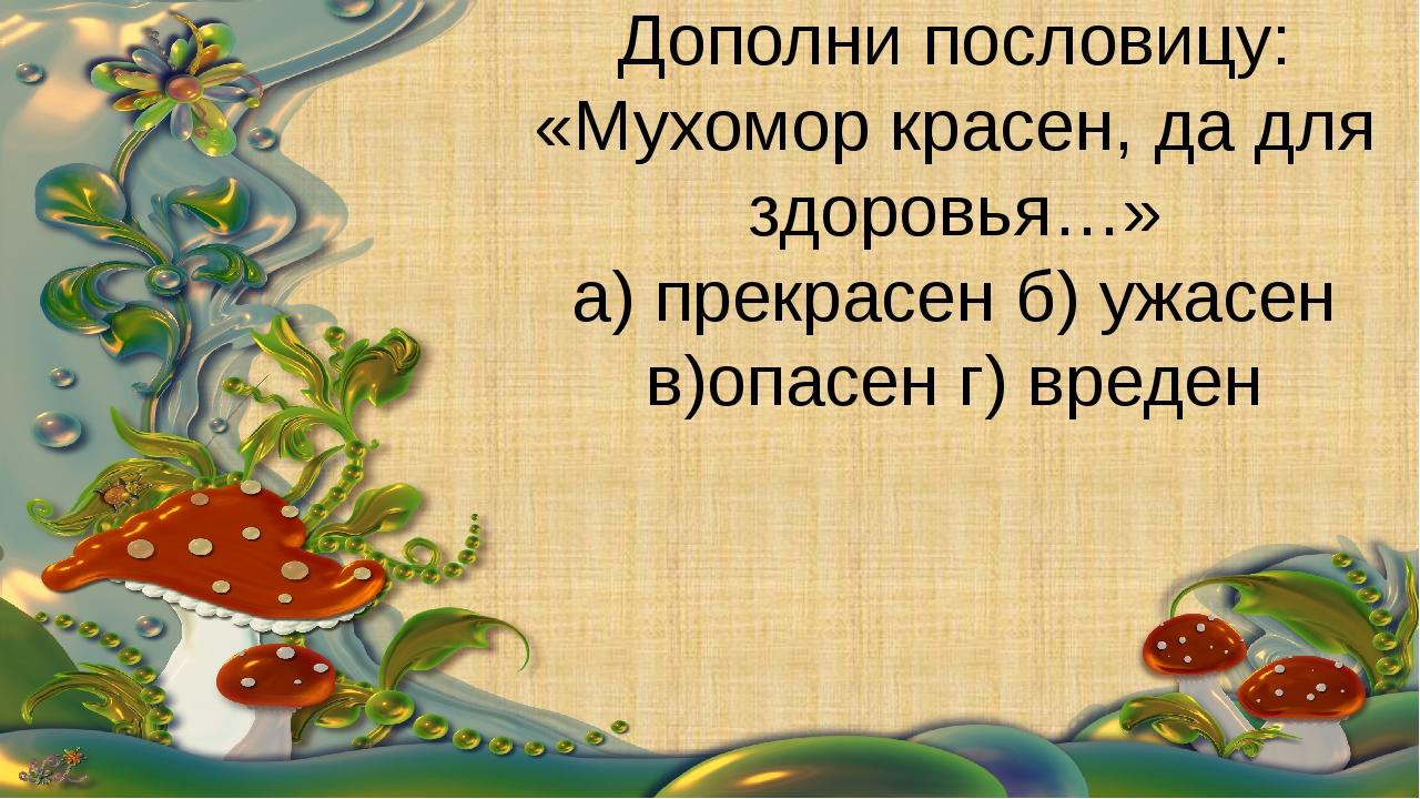 Дополни пословицу: «Мухомор красен, да для здоровья…» а) прекрасен б) ужасен...