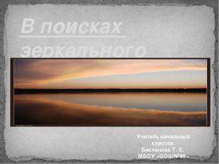 В поисках зеркального мира Учитель начальных классов Бакланова Т. С. МБОУ «О
