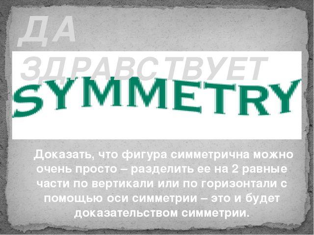 ДА ЗДРАВСТВУЕТ Доказать, что фигура симметрична можно очень просто – разделит...