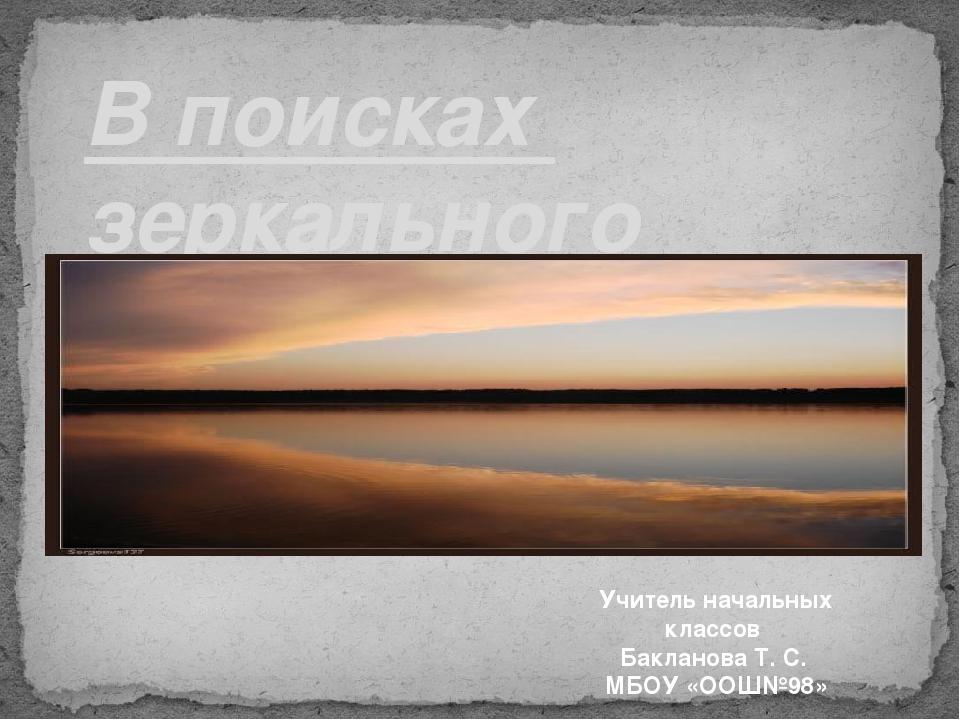 В поисках зеркального мира Учитель начальных классов Бакланова Т. С. МБОУ «О...
