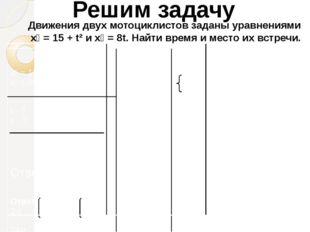 Решим задачу Движения двух мотоциклистов заданы уравнениями х₁ = 15 + t² и х