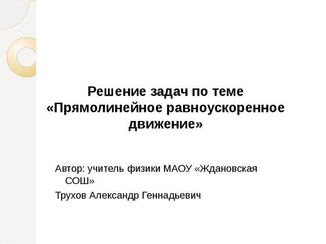 Решение задач по теме «Прямолинейное равноускоренное движение» Автор: учитель...