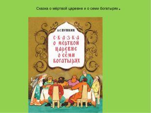 Сказка о мёртвой царевне и о семи богатырях.