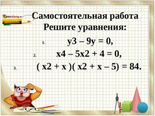Самостоятельная работа Решите уравнения: у3 – 9у = 0, х4 – 5х2 + 4 = 0, ( х2