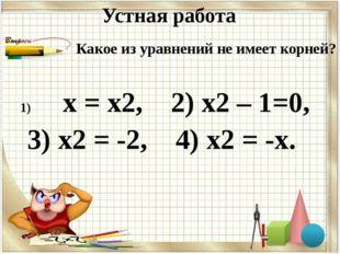 Устная работа х = х2, 2) х2 – 1=0, 3) х2 = -2, 4) х2 = -х. Какое из уравнений