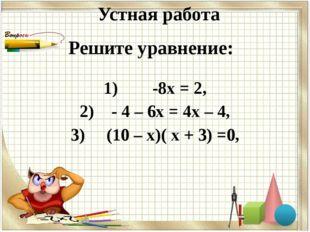 Устная работа 1) -8х = 2, 2) - 4 – 6х = 4х – 4, 3) (10 – х)( х + 3) =0, Решит