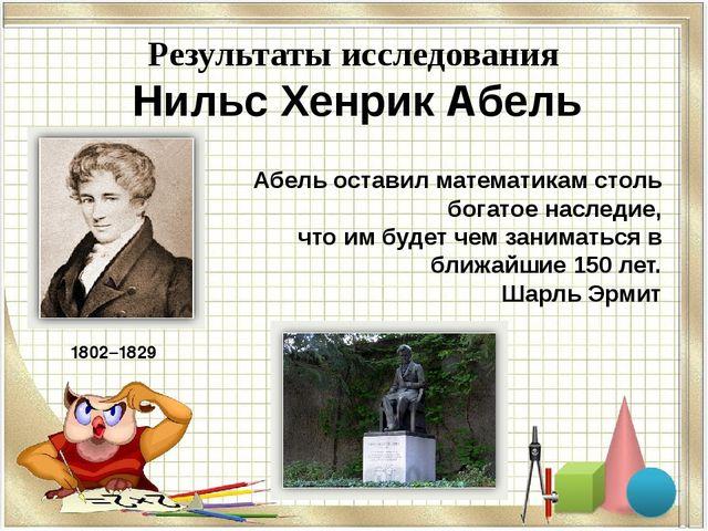 : Результаты исследования Нильс Хенрик Абель 1802–1829 Абель оставил математ...