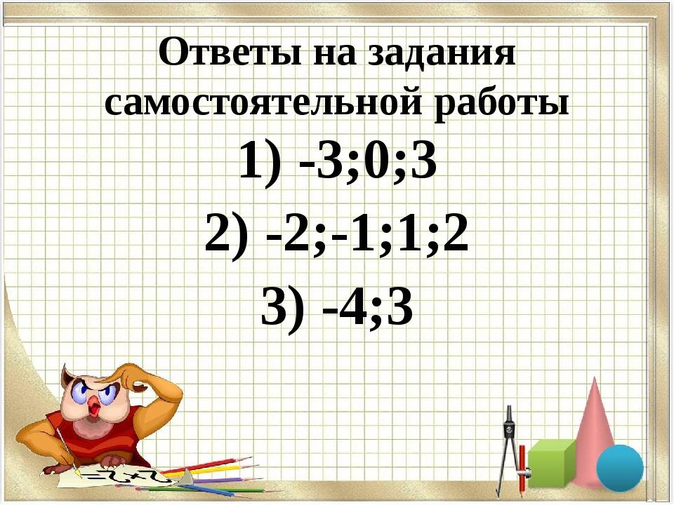 Ответы на задания самостоятельной работы 1) -3;0;3 2) -2;-1;1;2 3) -4;3