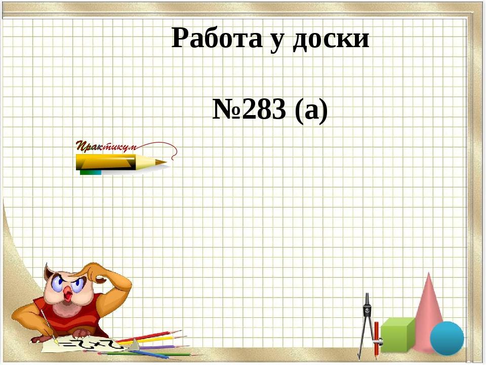 Работа у доски №283 (а)