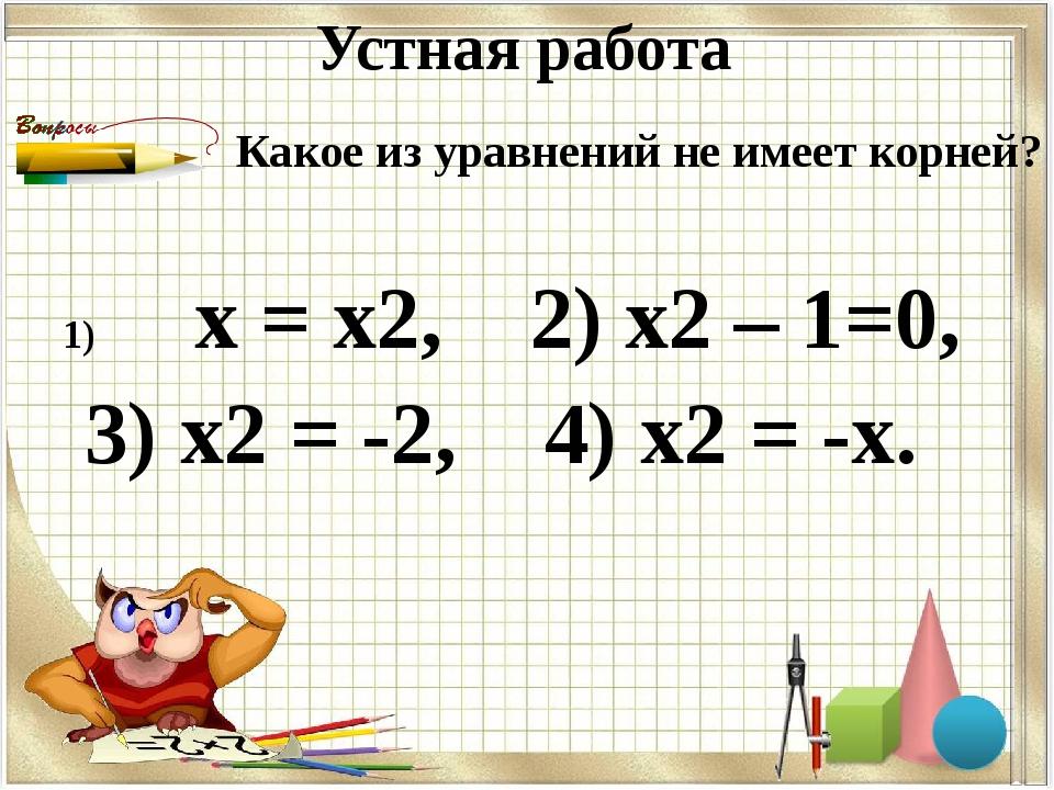 Устная работа х = х2, 2) х2 – 1=0, 3) х2 = -2, 4) х2 = -х. Какое из уравнений...