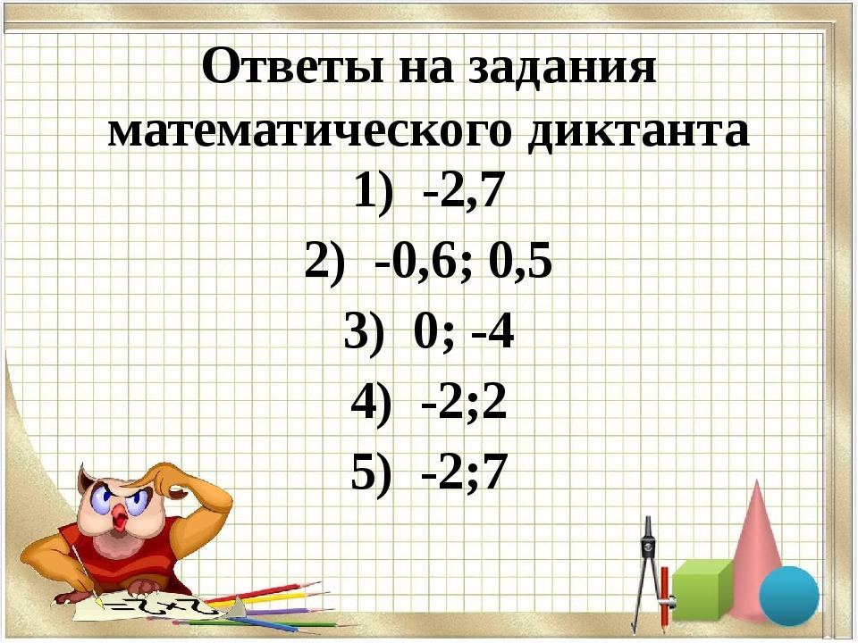 Ответы на задания математического диктанта 1) -2,7 2) -0,6; 0,5 3) 0; -4 4) -...
