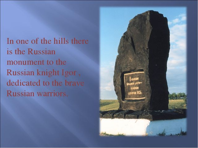 In one of the hills there is the Russian monument to the Russian knight Igor...