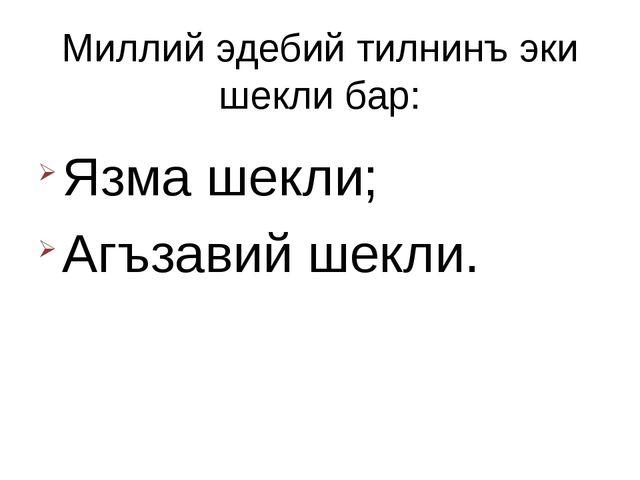 Миллий эдебий тилнинъ эки шекли бар: Язма шекли; Агъзавий шекли.