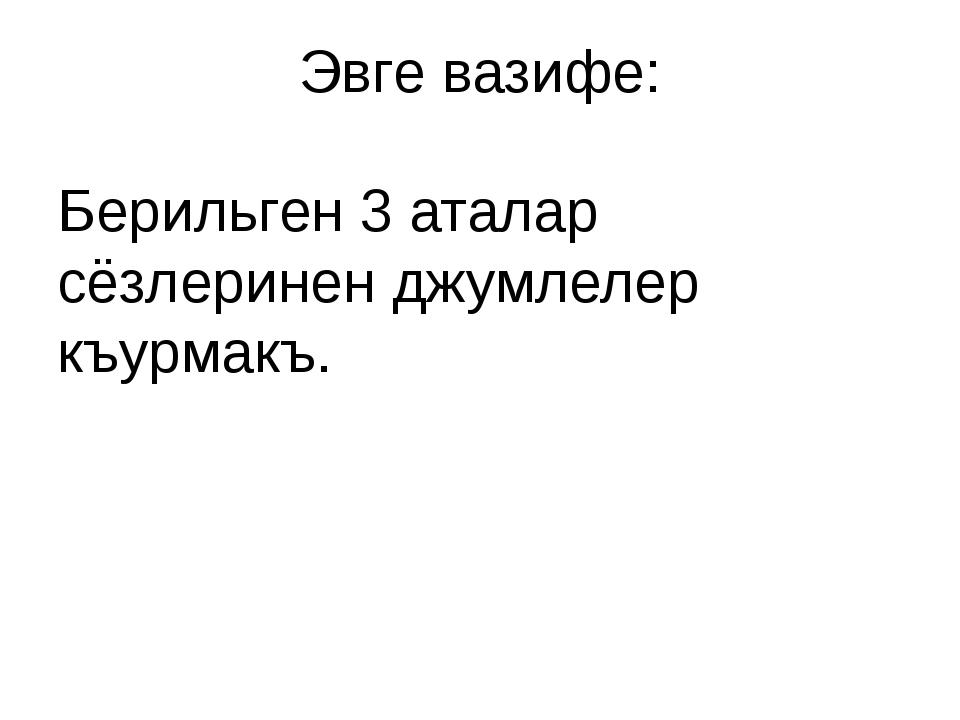 Эвге вазифе: Берильген 3 аталар сёзлеринен джумлелер къурмакъ.
