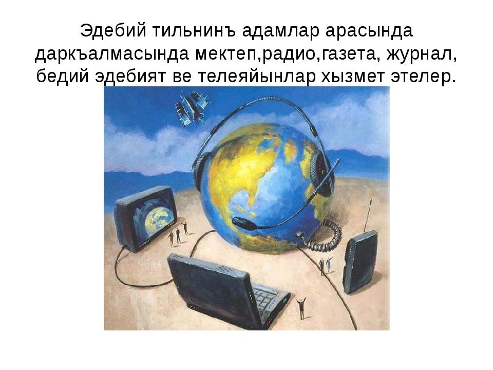 Эдебий тильнинъ адамлар арасында даркъалмасында мектеп,радио,газета, журнал,...