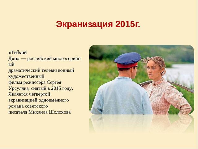 Экранизация 2015г. «Ти́хий Дон»—российскиймногосерийный драматическийтел...