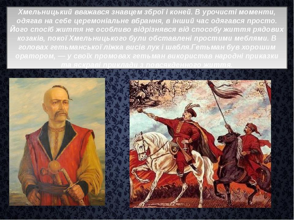 Хмельницький вважався знавцем зброї і коней. В урочисті моменти, одягав на с...