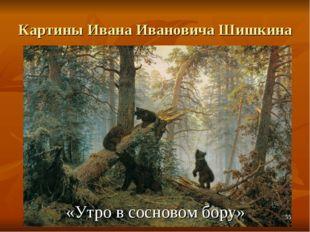 Картины Ивана Ивановича Шишкина «Утро в сосновом бору» *