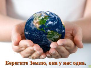 Берегите Землю, она у нас одна. *
