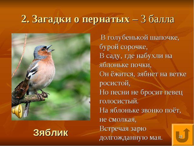 2. Загадки о пернатых – 3 балла В голубенькой шапочке, бурой сорочке, В саду,...