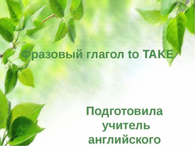 Фразовый глагол to TAKE Подготовила учитель английского языка МБОУ СОШ №8 Кра...