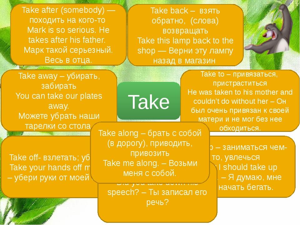 Take Take after (somebody) — походить на кого-то Mark is so serious. He takes...