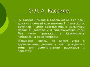 О Л. А. Кассиле. Л. А. Кассиль бывал в Квасниковке. Его отец дружил с семьей